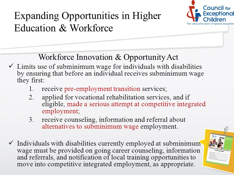 Expanding Opportunities in Higher Education & Workforce Workforce Innovation & Opportunity Act Limits use of subminimum wage for individuals with disabilities by ensuring that before an individual receives subminimum wage they first: 1.receive pre-employment transition services; 2.applied for vocational rehabilitation services, and if eligible, made a serious attempt at competitive integrated employment; 3.receive counseling, information and referral about alternatives to subminimum wage employment.