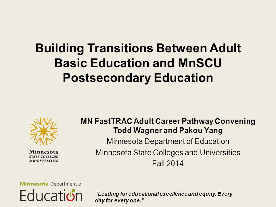 Building Transitions Between Adult Basic Education and MnSCU Postsecondary Education MN FastTRAC Adult Career Pathway Convening Todd Wagner and Pakou Yang Minnesota Department of Education Minnesota State Colleges and Universities Fall 2014 description/information, including author and date Leading for educational excellence and equity.