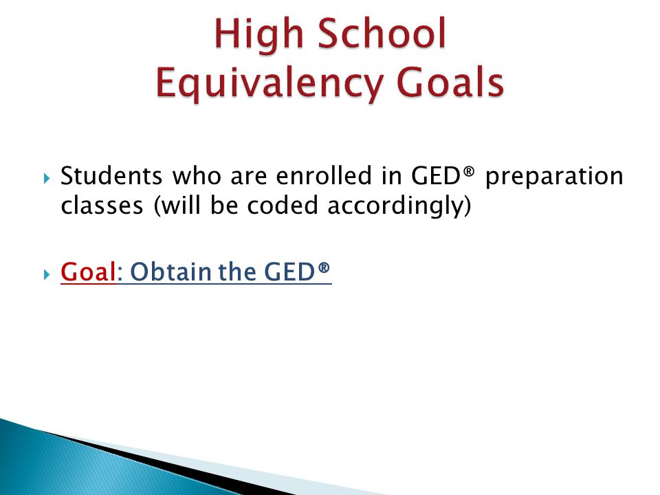  Students who are enrolled in GED® preparation classes (will be coded accordingly)  Goal: Obtain the GED®
