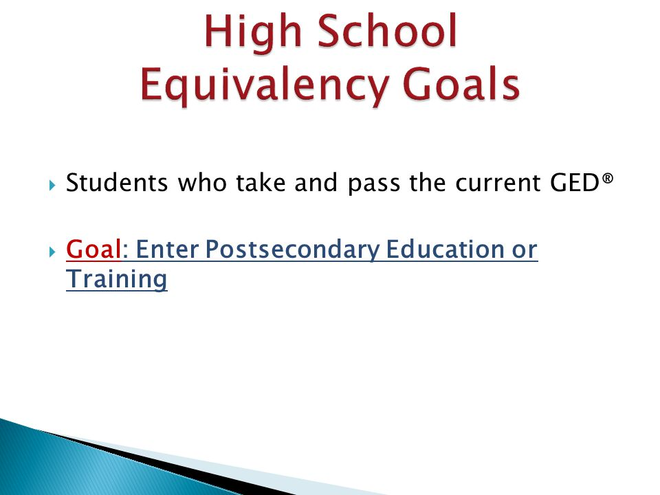  Students who take and pass the current GED®  Goal: Enter Postsecondary Education or Training