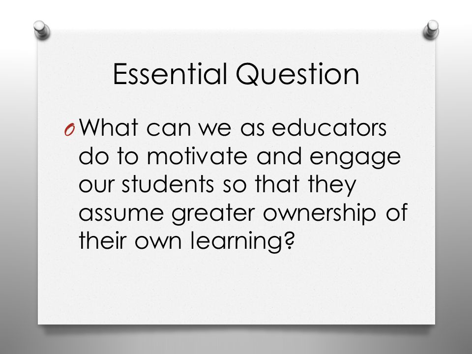 Essential Question O What can we as educators do to motivate and engage our students so that they assume greater ownership of their own learning?