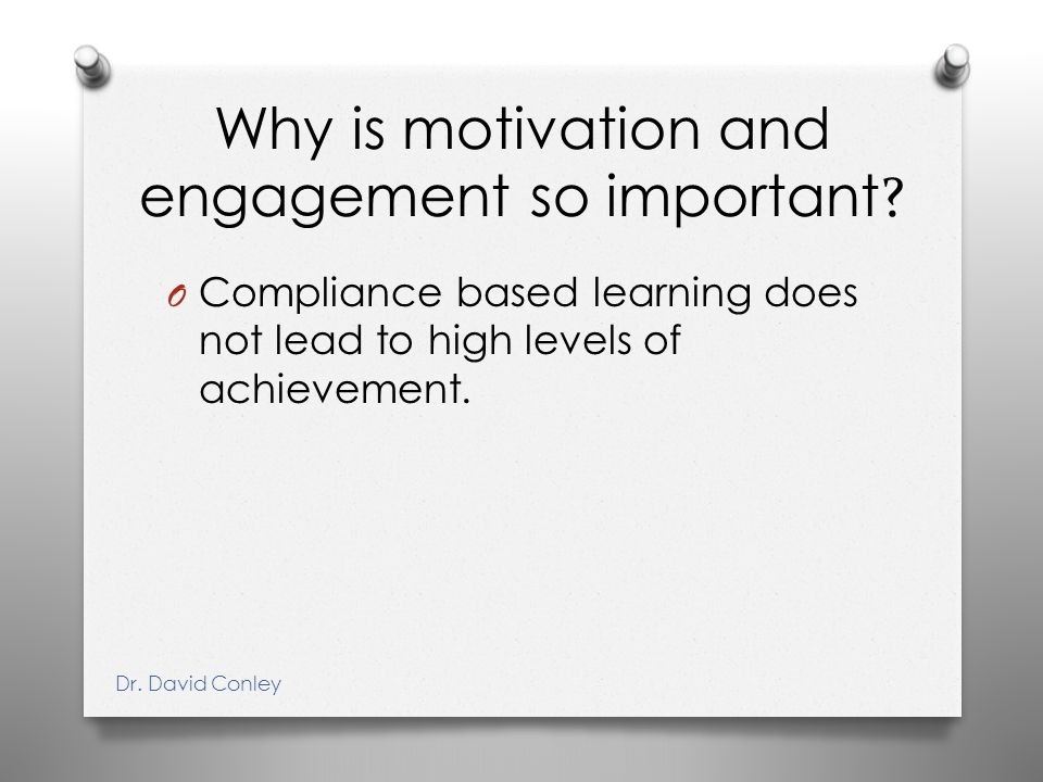 Why is motivation and engagement so important ? O Compliance based learning does not lead to high levels of achievement. Dr. David Conley