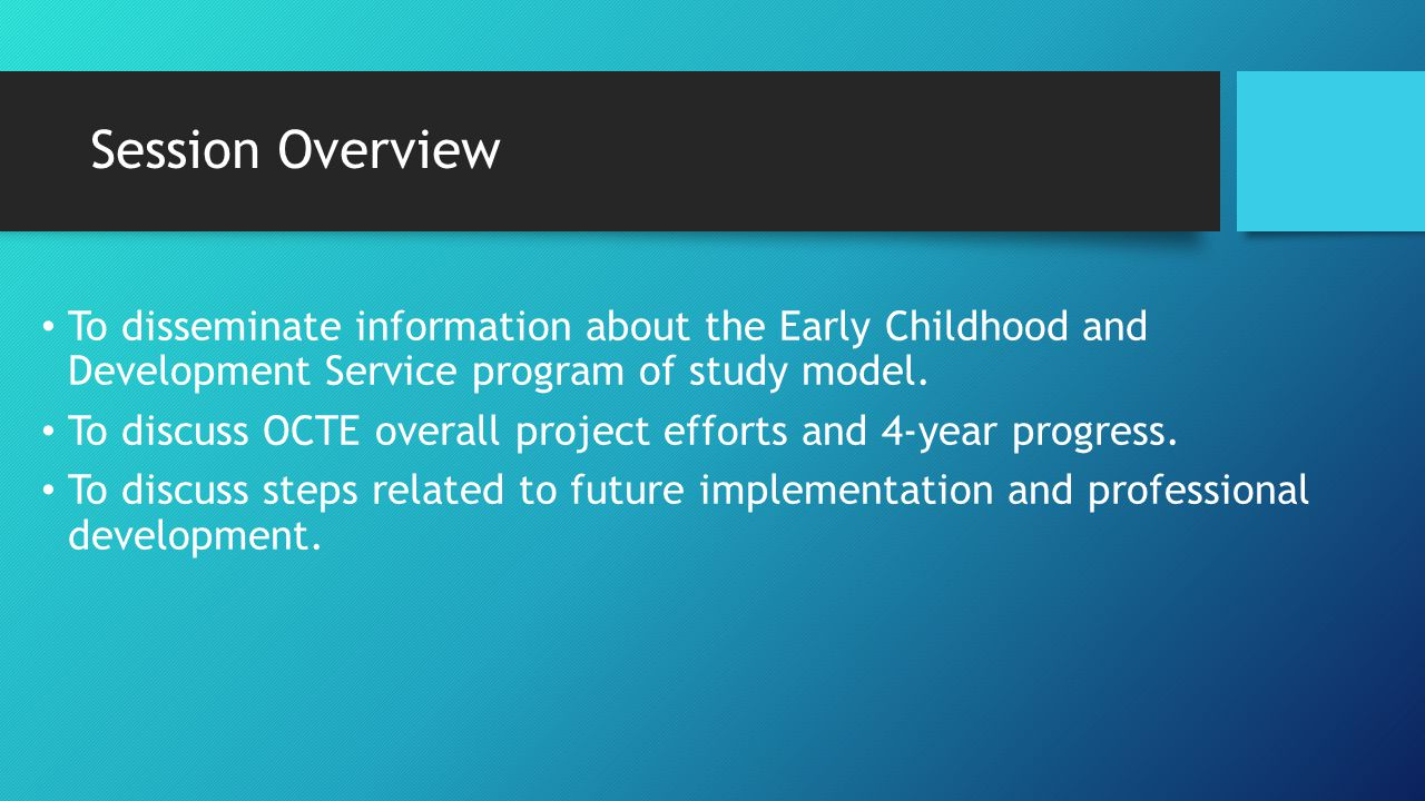 Session Overview To disseminate information about the Early Childhood and Development Service program of study model. To discuss OCTE overall project