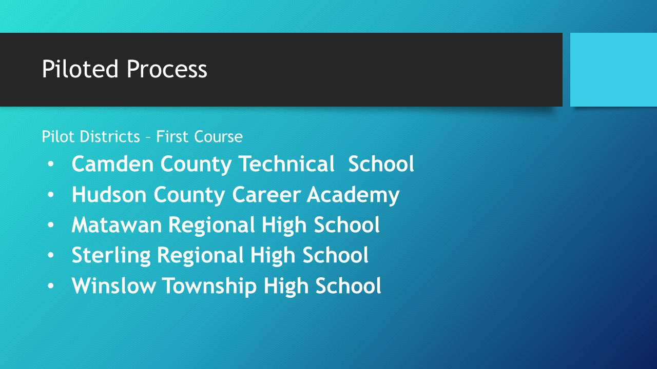 Piloted Process Pilot Districts – First Course Camden County Technical School Hudson County Career Academy Matawan Regional High School Sterling Regio