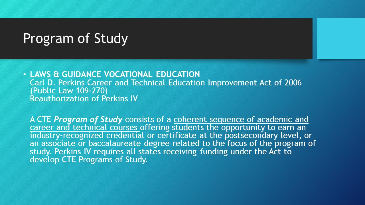 Program of Study LAWS & GUIDANCE VOCATIONAL EDUCATION Carl D. Perkins Career and Technical Education Improvement Act of 2006 (Public Law 109-270) Reau