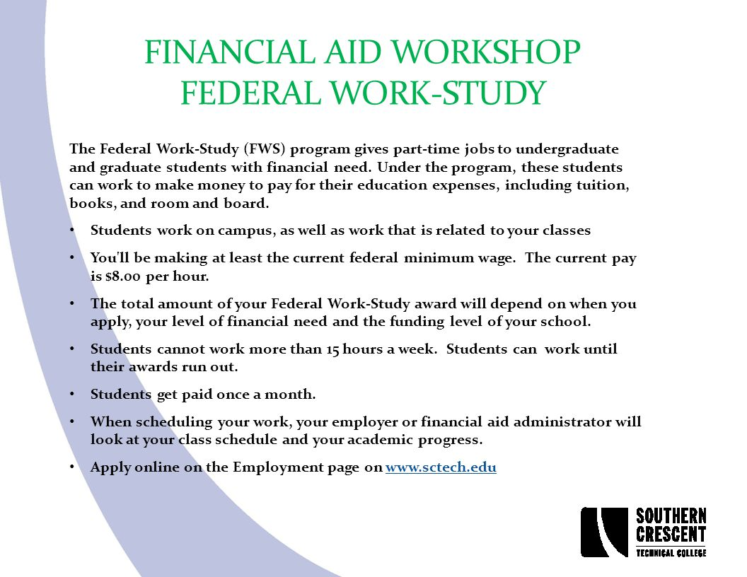FINANCIAL AID WORKSHOP FEDERAL WORK-STUDY The Federal Work-Study (FWS) program gives part-time jobs to undergraduate and graduate students with financ