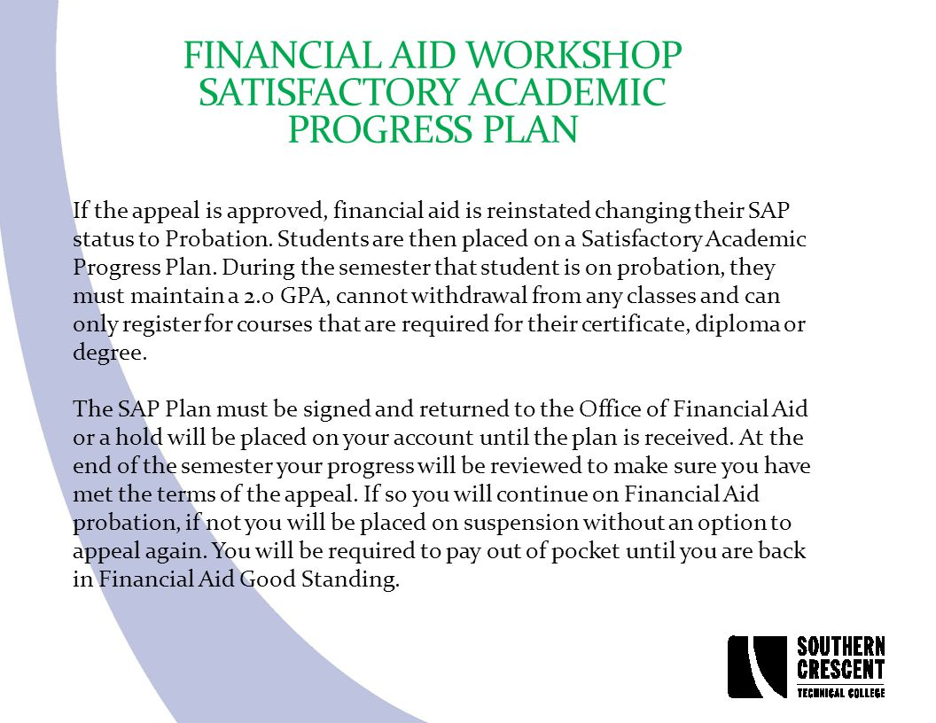 FINANCIAL AID WORKSHOP SATISFACTORY ACADEMIC PROGRESS PLAN If the appeal is approved, financial aid is reinstated changing their SAP status to Probati