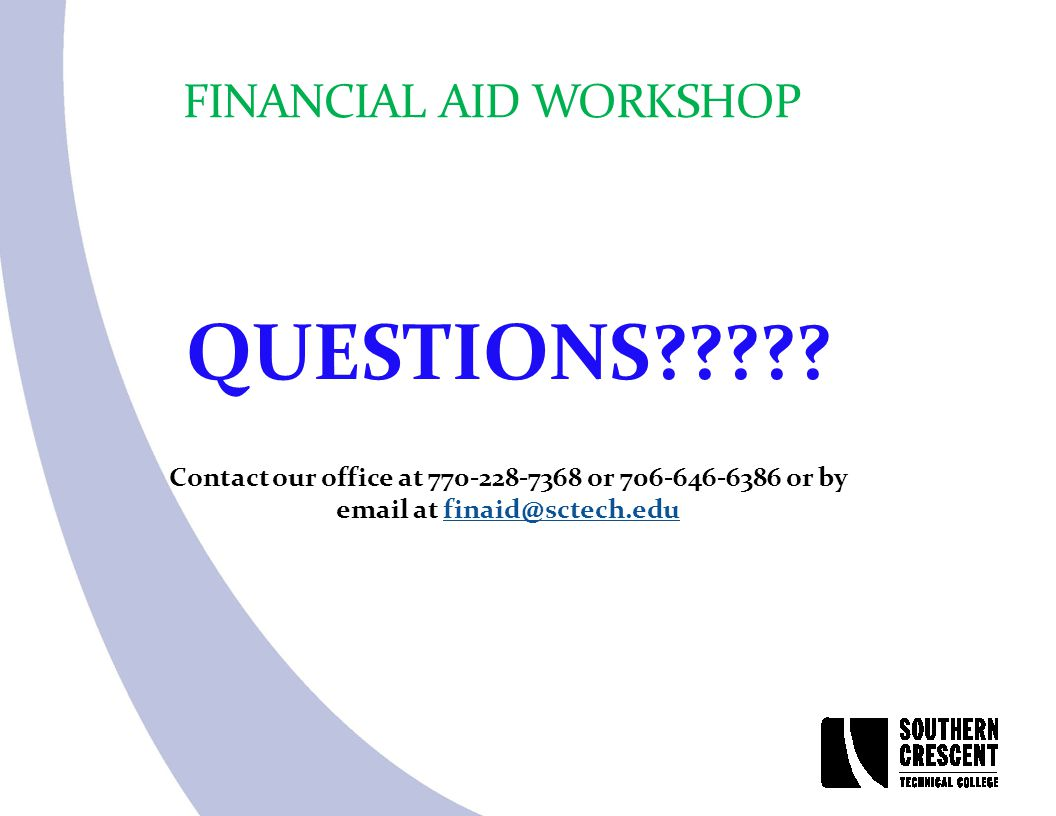 FINANCIAL AID WORKSHOP QUESTIONS????? Contact our office at 770-228-7368 or 706-646-6386 or by email at finaid@sctech.edufinaid@sctech.edu