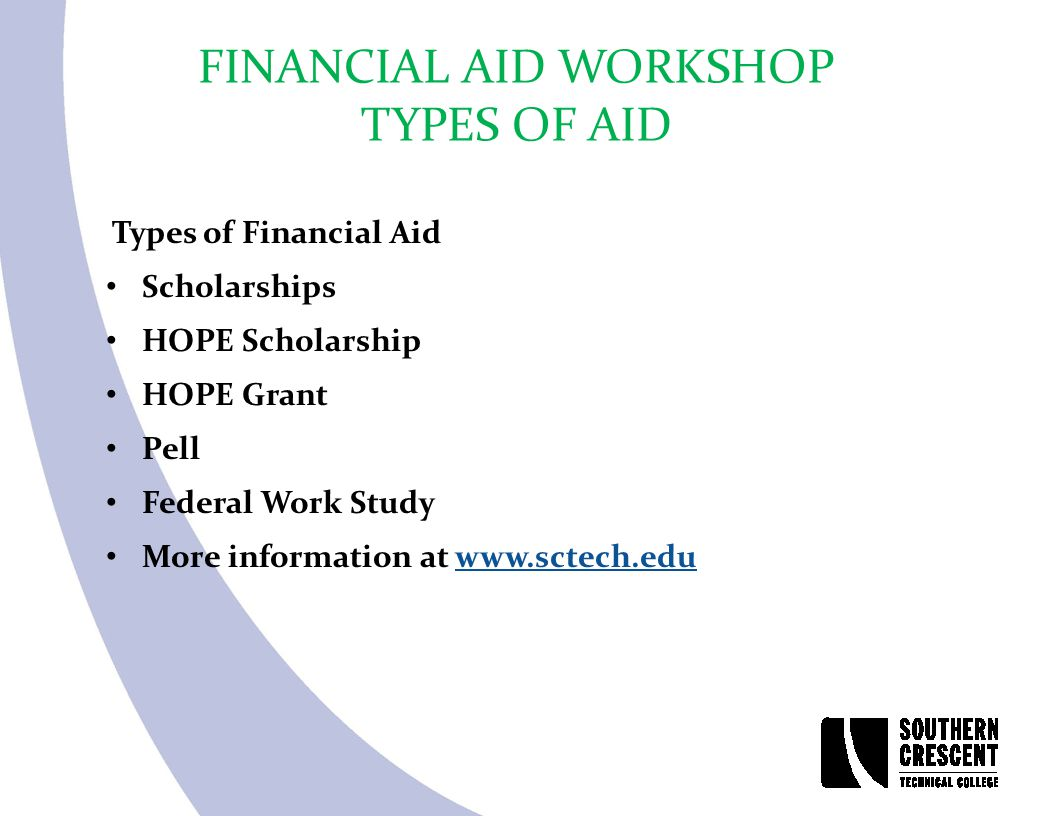 FINANCIAL AID WORKSHOP TYPES OF AID Types of Financial Aid Scholarships HOPE Scholarship HOPE Grant Pell Federal Work Study More information at www.sc