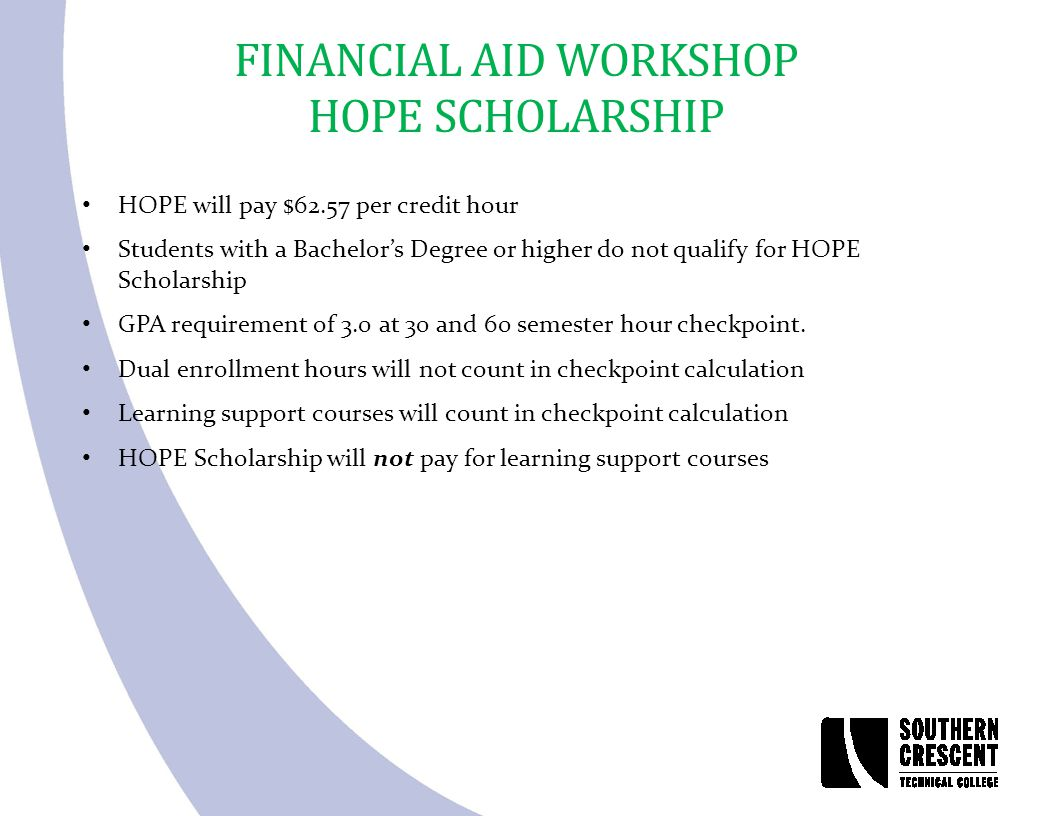 FINANCIAL AID WORKSHOP HOPE SCHOLARSHIP HOPE will pay $62.57 per credit hour Students with a Bachelor's Degree or higher do not qualify for HOPE Schol