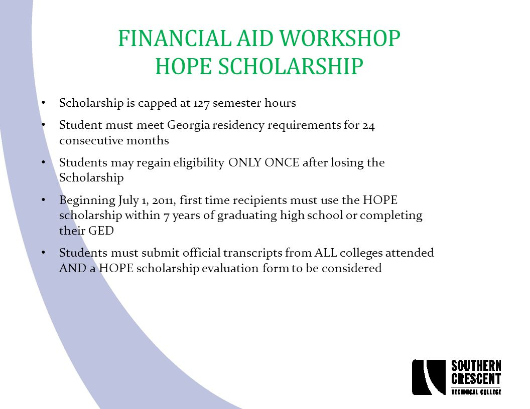 FINANCIAL AID WORKSHOP HOPE SCHOLARSHIP Scholarship is capped at 127 semester hours Student must meet Georgia residency requirements for 24 consecutiv
