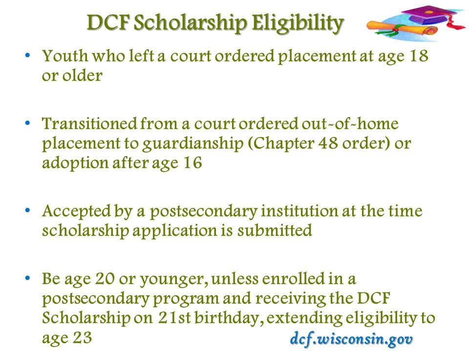 DCF Scholarship Eligibility Youth who left a court ordered placement at age 18 or older Transitioned from a court ordered out-of-home placement to guardianship (Chapter 48 order) or adoption after age 16 Accepted by a postsecondary institution at the time scholarship application is submitted Be age 20 or younger, unless enrolled in a postsecondary program and receiving the DCF Scholarship on 21st birthday, extending eligibility to age 23 dcf.wisconsin.gov