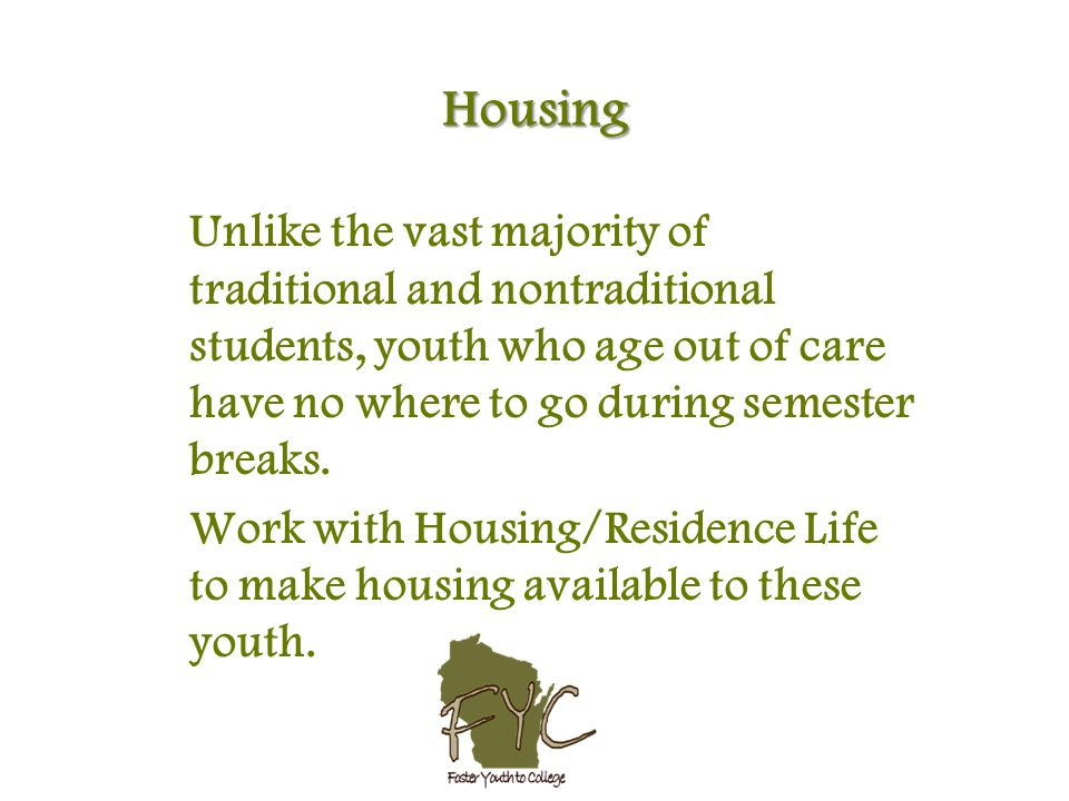 Housing Unlike the vast majority of traditional and nontraditional students, youth who age out of care have no where to go during semester breaks.