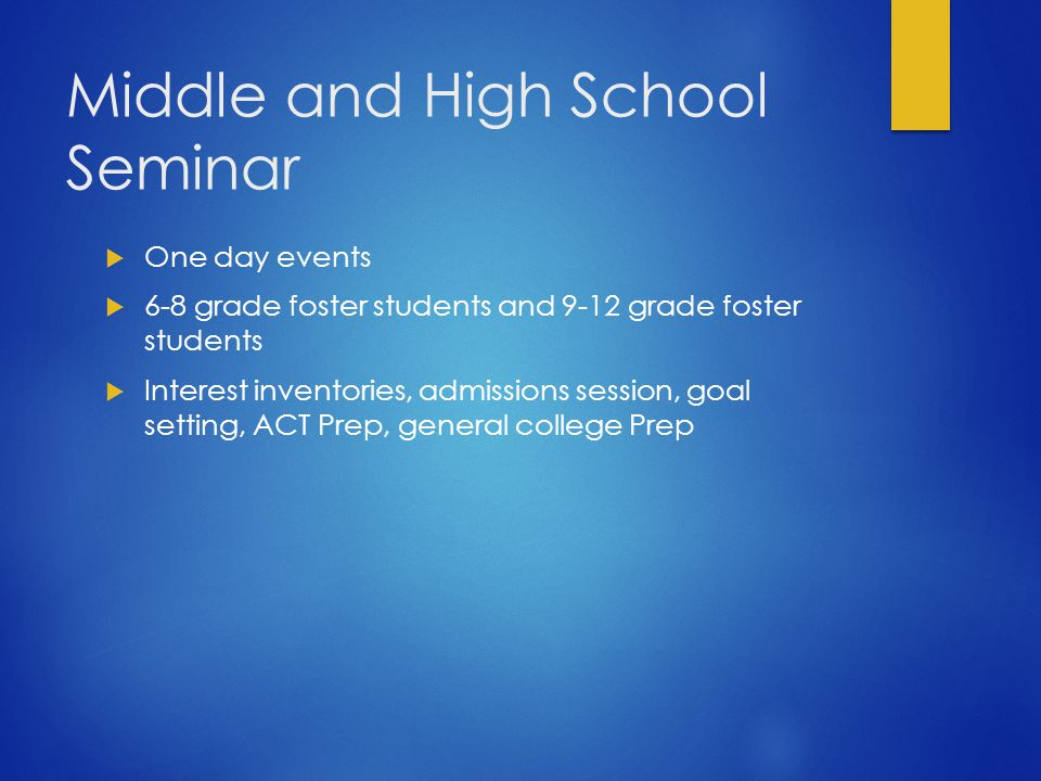 Middle and High School Seminar  One day events  6-8 grade foster students and 9-12 grade foster students  Interest inventories, admissions session, goal setting, ACT Prep, general college Prep