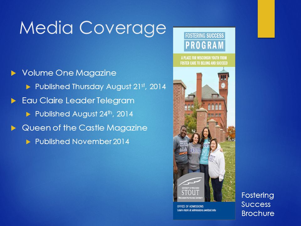 Media Coverage  Volume One Magazine  Published Thursday August 21 st, 2014  Eau Claire Leader Telegram  Published August 24 th, 2014  Queen of the Castle Magazine  Published November 2014 Fostering Success Brochure