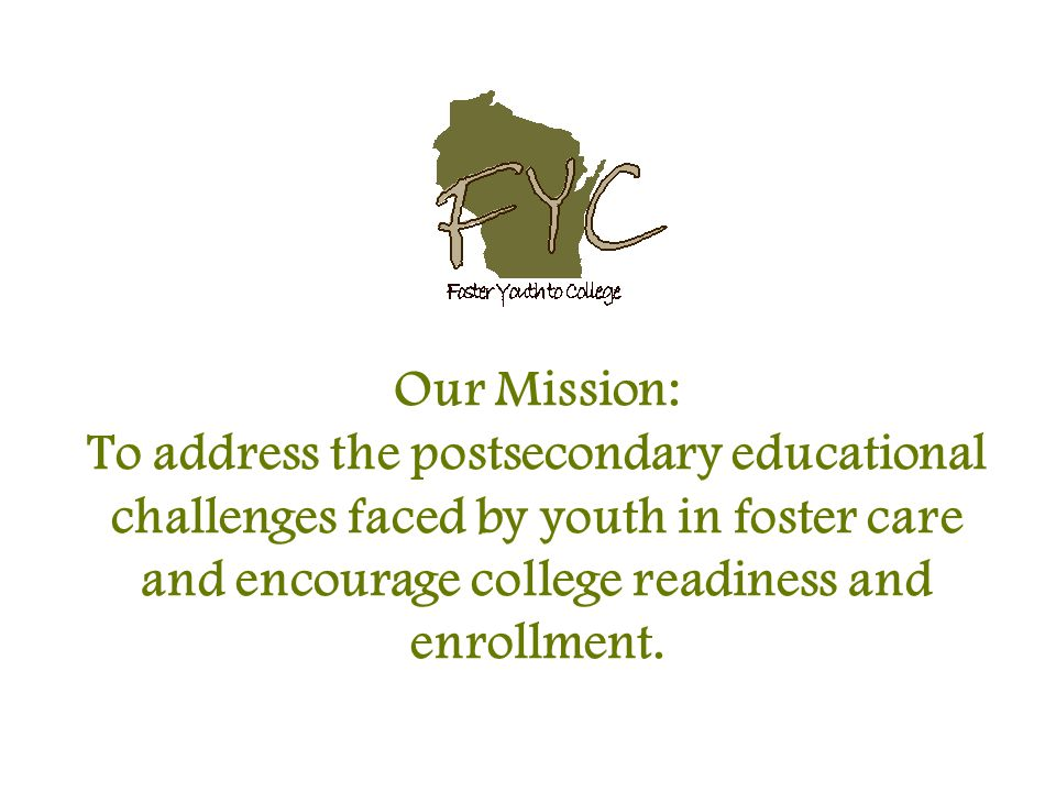 Our Mission: To address the postsecondary educational challenges faced by youth in foster care and encourage college readiness and enrollment.