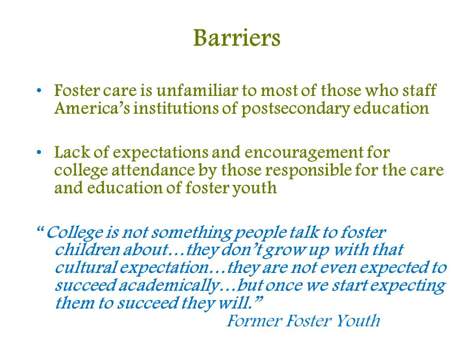 Barriers Foster care is unfamiliar to most of those who staff America's institutions of postsecondary education Lack of expectations and encouragement for college attendance by those responsible for the care and education of foster youth College is not something people talk to foster children about…they don't grow up with that cultural expectation…they are not even expected to succeed academically…but once we start expecting them to succeed they will. Former Foster Youth