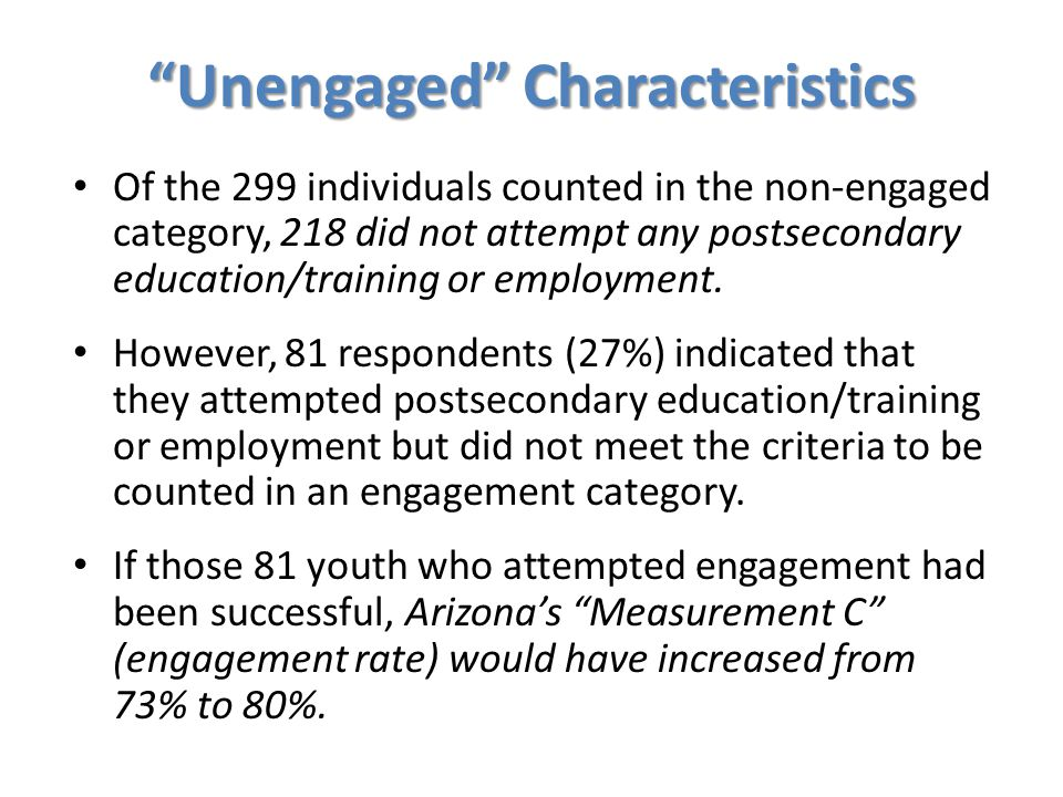 """""""Unengaged"""" Characteristics Of the 299 individuals counted in the non-engaged category, 218 did not attempt any postsecondary education/training or em"""