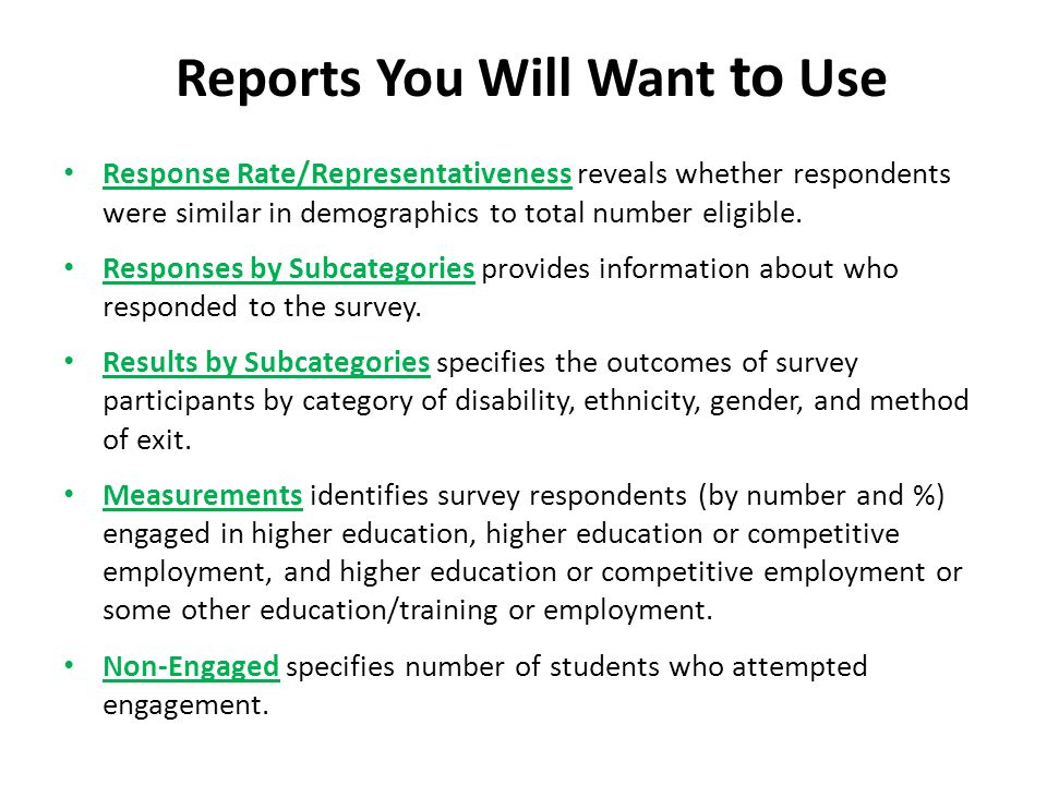 Reports You Will Want to Use Response Rate/Representativeness reveals whether respondents were similar in demographics to total number eligible. Respo