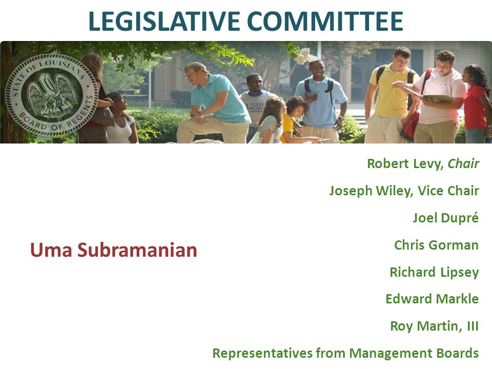 Robert Levy, Chair Joseph Wiley, Vice Chair Joel Dupré Chris Gorman Richard Lipsey Edward Markle Roy Martin, III Representatives from Management Boards LEGISLATIVE COMMITTEE Uma Subramanian
