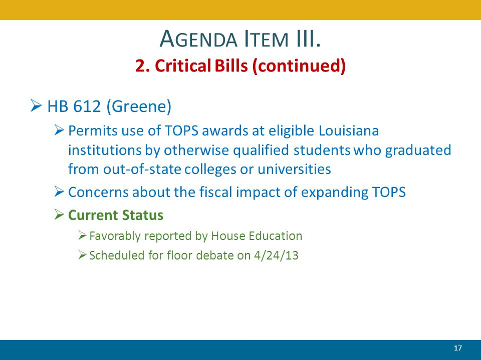 A GENDA I TEM III. 2. Critical Bills (continued)  HB 612 (Greene)  Permits use of TOPS awards at eligible Louisiana institutions by otherwise qualif