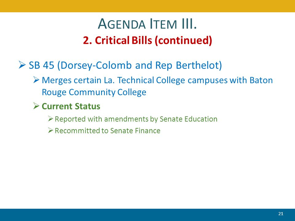 A GENDA I TEM III. 2. Critical Bills (continued)  SB 45 (Dorsey-Colomb and Rep Berthelot)  Merges certain La. Technical College campuses with Baton