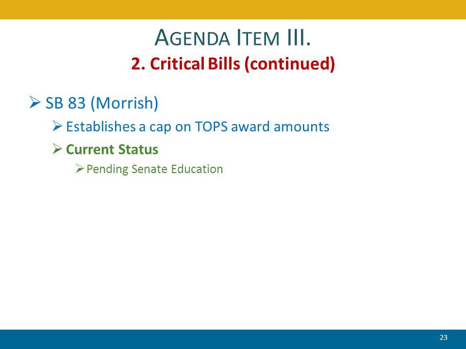 A GENDA I TEM III. 2. Critical Bills (continued)  SB 83 (Morrish)  Establishes a cap on TOPS award amounts  Current Status  Pending Senate Educati