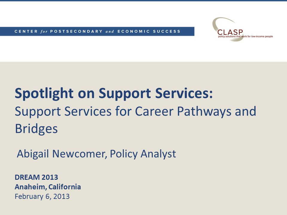 Spotlight on Support Services: Support Services for Career Pathways and Bridges DREAM 2013 Anaheim, California February 6, 2013 Abigail Newcomer, Policy Analyst