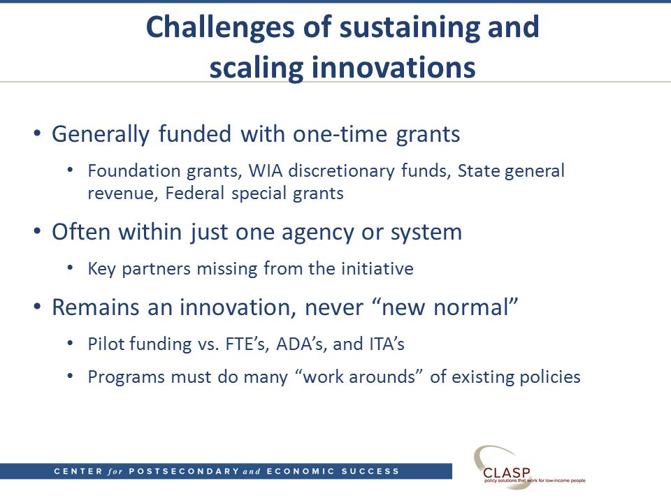 Challenges of sustaining and scaling innovations Generally funded with one-time grants Foundation grants, WIA discretionary funds, State general revenue, Federal special grants Often within just one agency or system Key partners missing from the initiative Remains an innovation, never new normal Pilot funding vs.