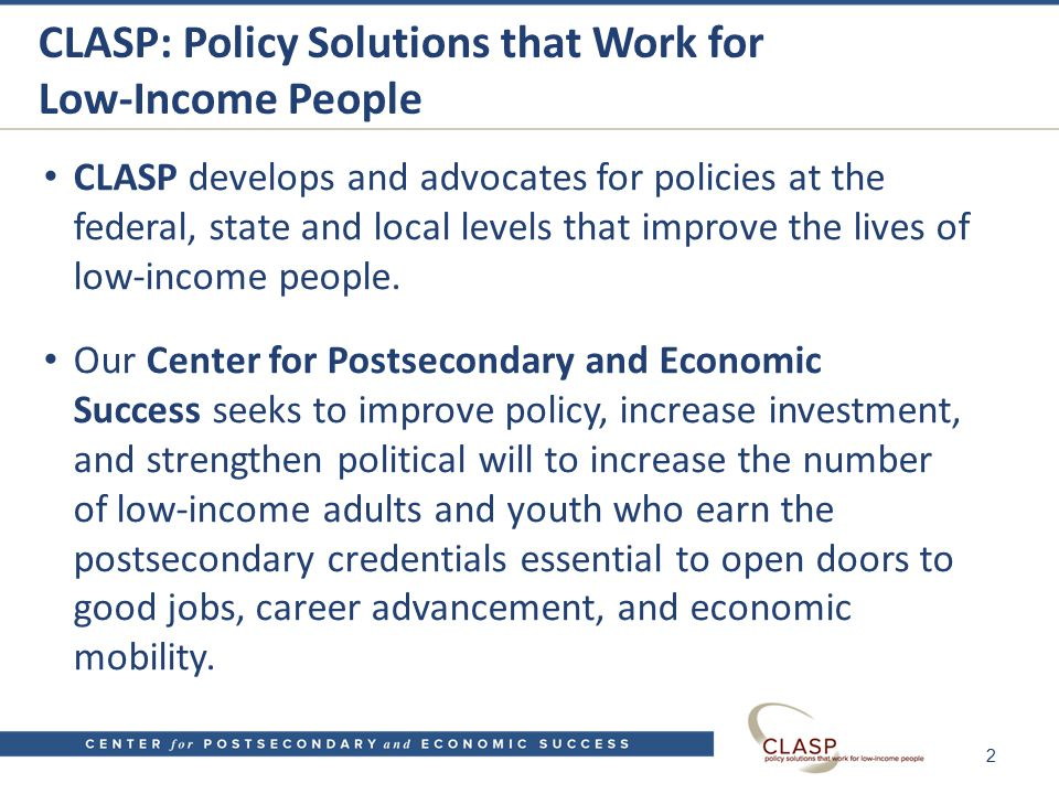CLASP: Policy Solutions that Work for Low-Income People CLASP develops and advocates for policies at the federal, state and local levels that improve the lives of low-income people.