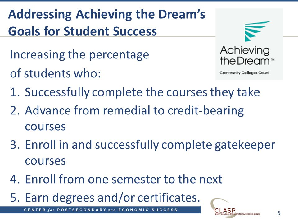 Addressing Achieving the Dream's Goals for Student Success Increasing the percentage of students who: 1.Successfully complete the courses they take 2.Advance from remedial to credit-bearing courses 3.Enroll in and successfully complete gatekeeper courses 4.Enroll from one semester to the next 5.Earn degrees and/or certificates.