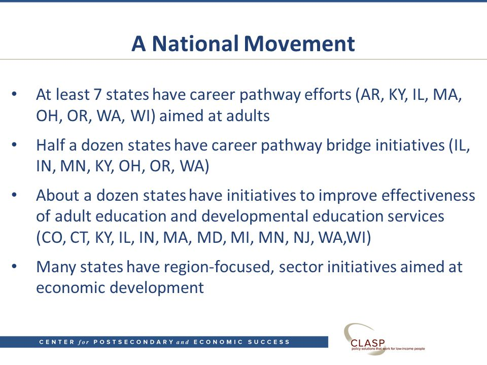 A National Movement At least 7 states have career pathway efforts (AR, KY, IL, MA, OH, OR, WA, WI) aimed at adults Half a dozen states have career pathway bridge initiatives (IL, IN, MN, KY, OH, OR, WA) About a dozen states have initiatives to improve effectiveness of adult education and developmental education services (CO, CT, KY, IL, IN, MA, MD, MI, MN, NJ, WA,WI) Many states have region-focused, sector initiatives aimed at economic development