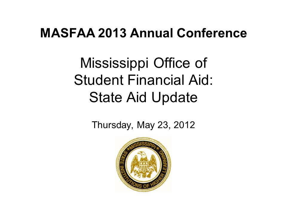 MASFAA 2013 Annual Conference Mississippi Office of Student Financial Aid: State Aid Update Thursday, May 23, 2012