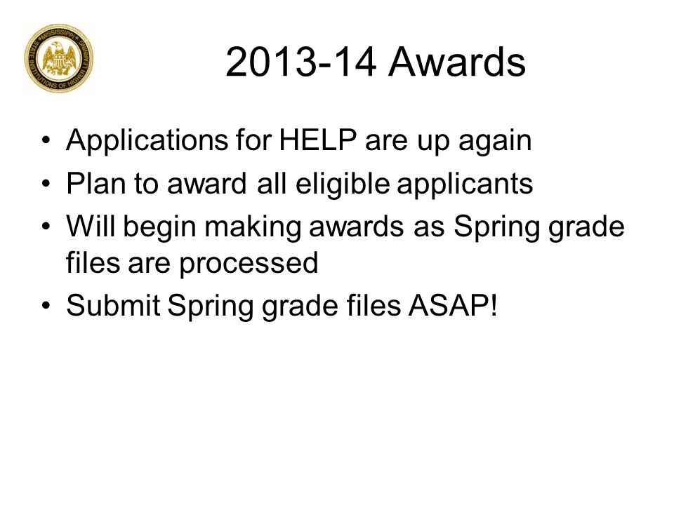 2013-14 Awards Applications for HELP are up again Plan to award all eligible applicants Will begin making awards as Spring grade files are processed Submit Spring grade files ASAP!
