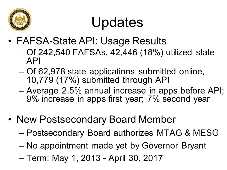 Updates FAFSA-State API: Usage Results –Of 242,540 FAFSAs, 42,446 (18%) utilized state API –Of 62,978 state applications submitted online, 10,779 (17%) submitted through API –Average 2.5% annual increase in apps before API; 9% increase in apps first year; 7% second year New Postsecondary Board Member –Postsecondary Board authorizes MTAG & MESG –No appointment made yet by Governor Bryant –Term: May 1, 2013 - April 30, 2017