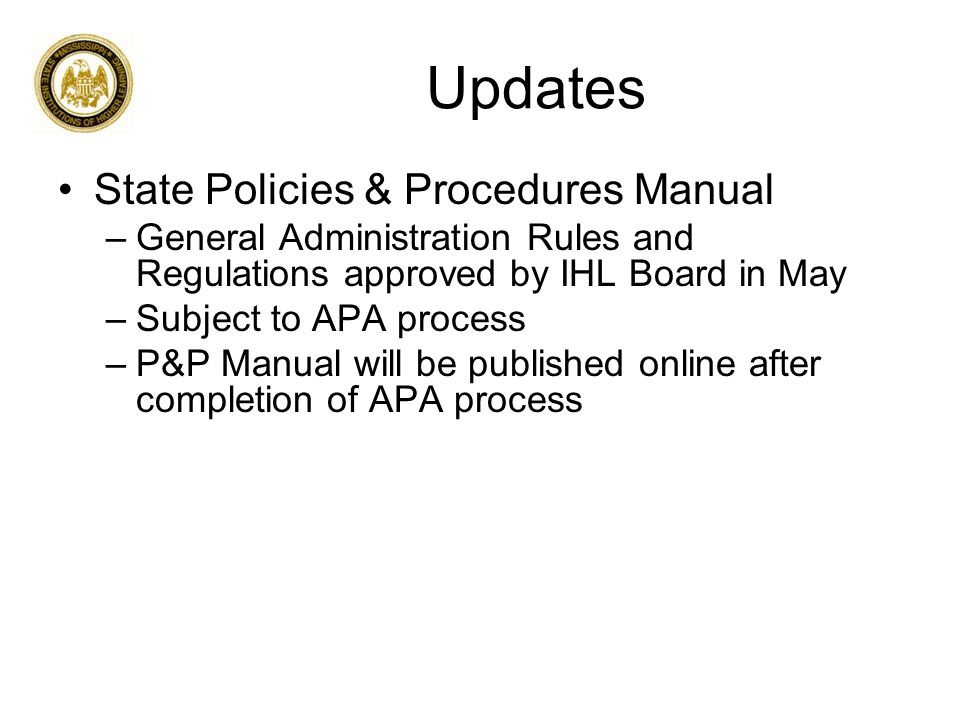 Updates State Policies & Procedures Manual –General Administration Rules and Regulations approved by IHL Board in May –Subject to APA process –P&P Manual will be published online after completion of APA process
