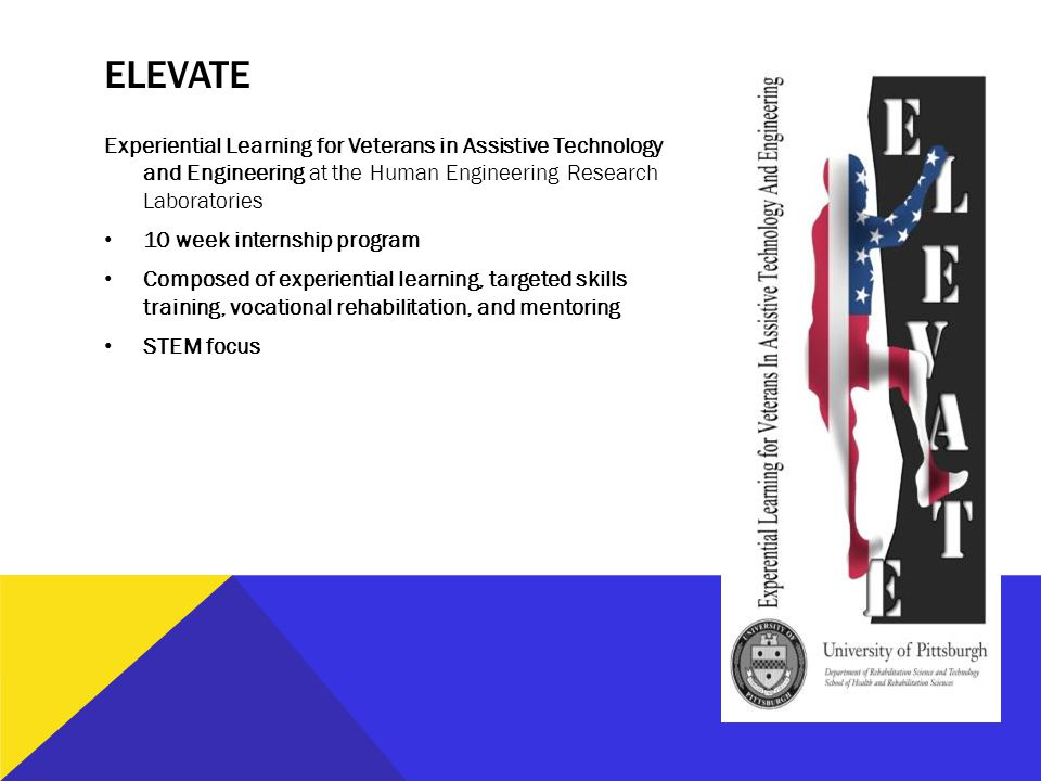 ELEVATE Experiential Learning for Veterans in Assistive Technology and Engineering at the Human Engineering Research Laboratories 10 week internship program Composed of experiential learning, targeted skills training, vocational rehabilitation, and mentoring STEM focus