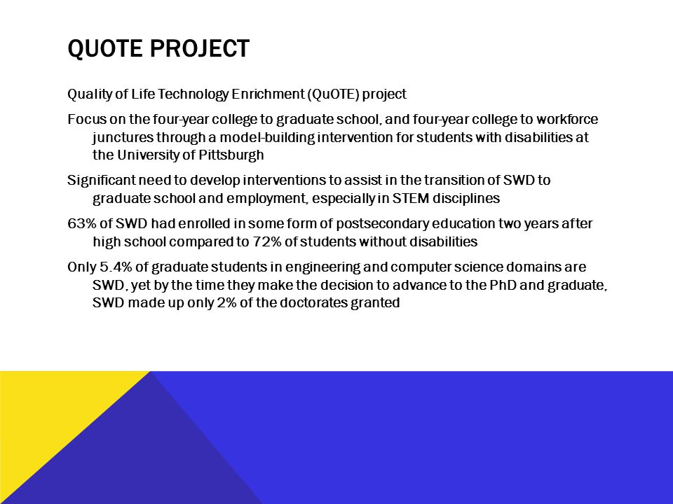 QUOTE PROJECT Quality of Life Technology Enrichment (QuOTE) project Focus on the four-year college to graduate school, and four-year college to workforce junctures through a model-building intervention for students with disabilities at the University of Pittsburgh Significant need to develop interventions to assist in the transition of SWD to graduate school and employment, especially in STEM disciplines 63% of SWD had enrolled in some form of postsecondary education two years after high school compared to 72% of students without disabilities Only 5.4% of graduate students in engineering and computer science domains are SWD, yet by the time they make the decision to advance to the PhD and graduate, SWD made up only 2% of the doctorates granted