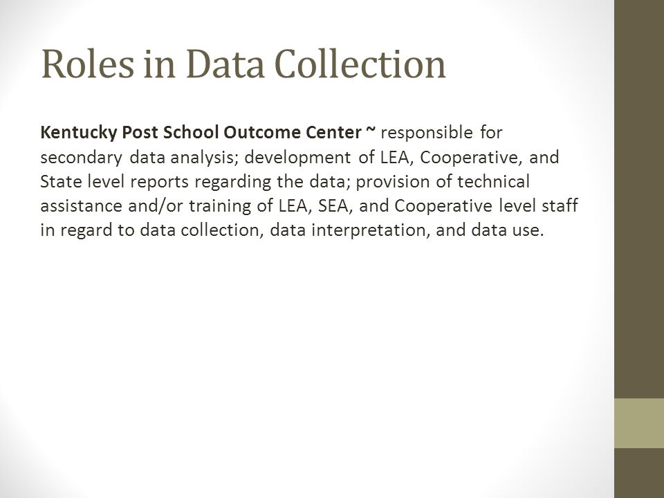 Roles in Data Collection Kentucky Post School Outcome Center ~ responsible for secondary data analysis; development of LEA, Cooperative, and State level reports regarding the data; provision of technical assistance and/or training of LEA, SEA, and Cooperative level staff in regard to data collection, data interpretation, and data use.