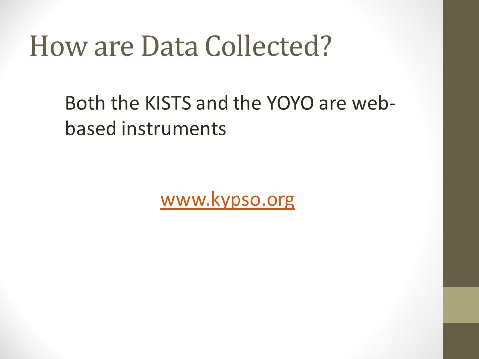 How are Data Collected www.kypso.org Both the KISTS and the YOYO are web- based instruments