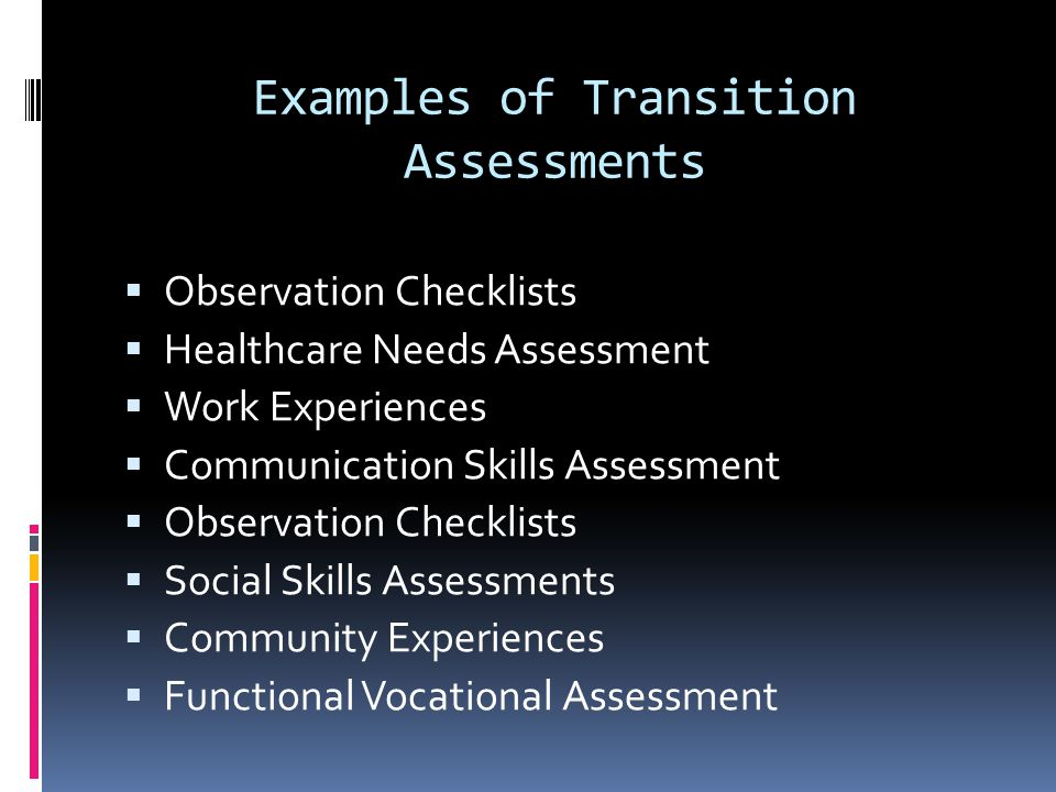 Examples of Transition Assessments  Observation Checklists  Healthcare Needs Assessment  Work Experiences  Communication Skills Assessment  Observation Checklists  Social Skills Assessments  Community Experiences  Functional Vocational Assessment