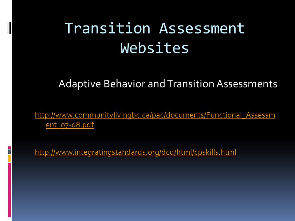 Transition Assessment Websites Adaptive Behavior and Transition Assessments http://www.communitylivingbc.ca/pac/documents/Functional_Assessm ent_07-08.pdf http://www.integratingstandards.org/dcd/html/cpskills.html