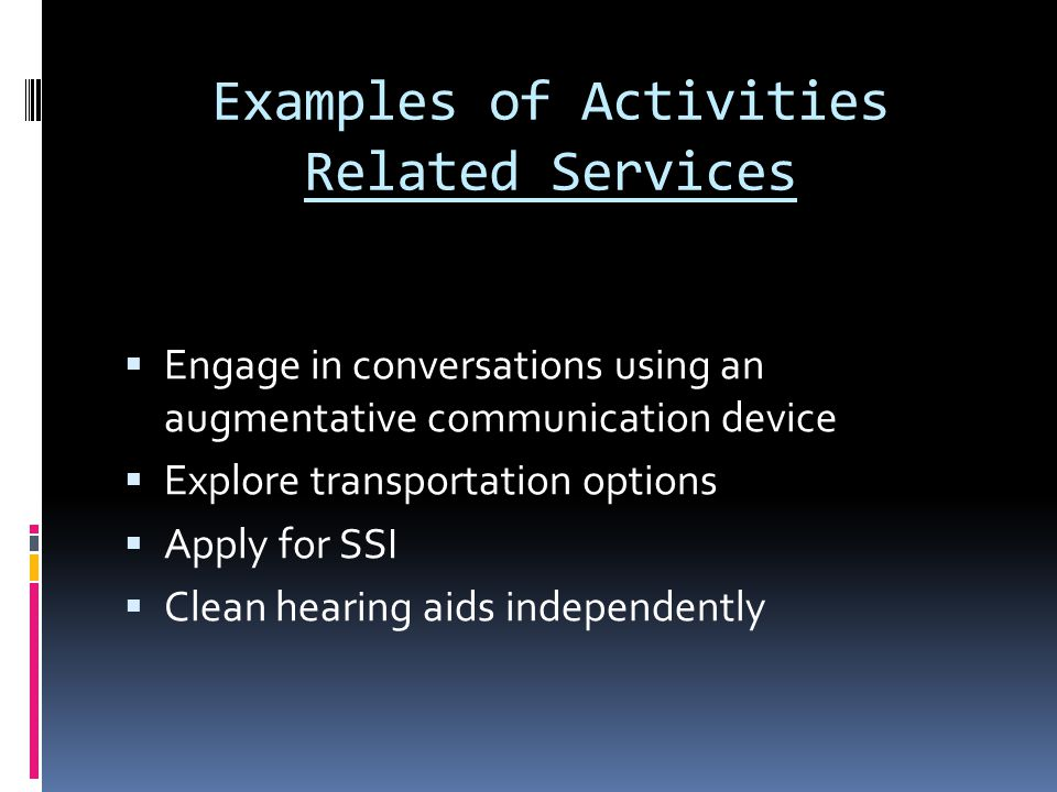 Examples of Activities Related Services  Engage in conversations using an augmentative communication device  Explore transportation options  Apply for SSI  Clean hearing aids independently