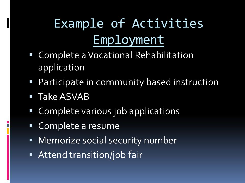 Example of Activities Employment  Complete a Vocational Rehabilitation application  Participate in community based instruction  Take ASVAB  Complete various job applications  Complete a resume  Memorize social security number  Attend transition/job fair