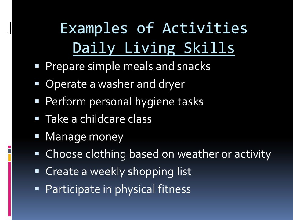 Examples of Activities Daily Living Skills  Prepare simple meals and snacks  Operate a washer and dryer  Perform personal hygiene tasks  Take a childcare class  Manage money  Choose clothing based on weather or activity  Create a weekly shopping list  Participate in physical fitness