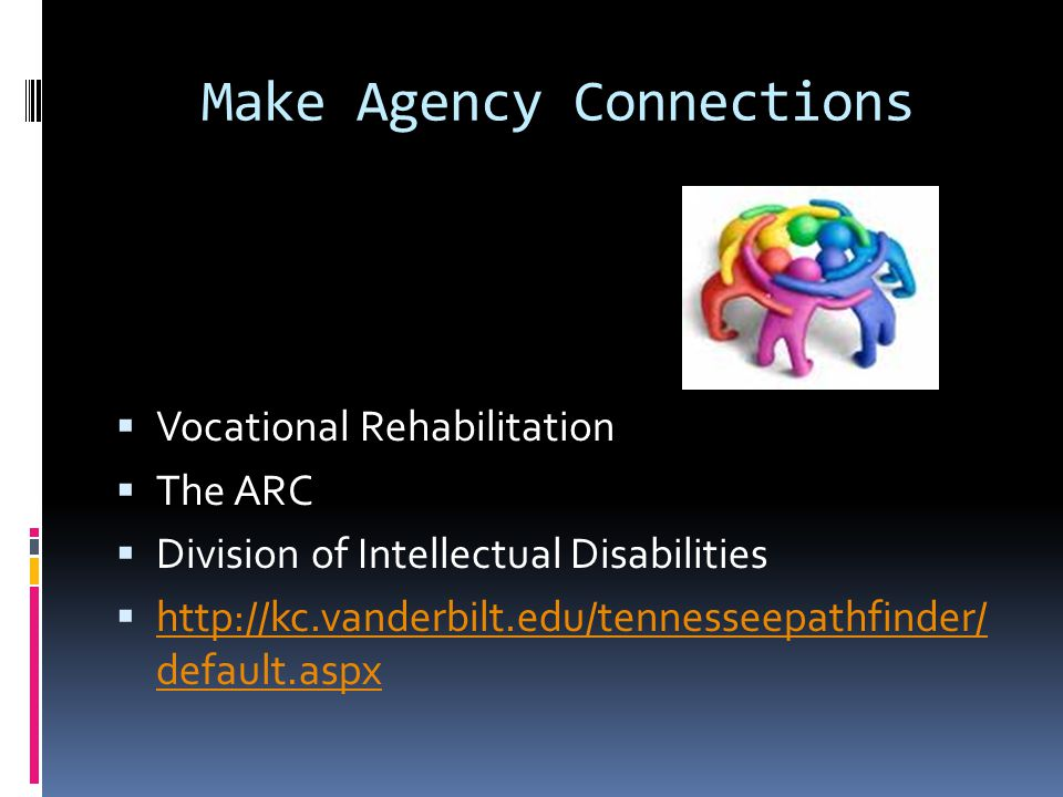 Make Agency Connections  Vocational Rehabilitation  The ARC  Division of Intellectual Disabilities  http://kc.vanderbilt.edu/tennesseepathfinder/ default.aspx http://kc.vanderbilt.edu/tennesseepathfinder/ default.aspx