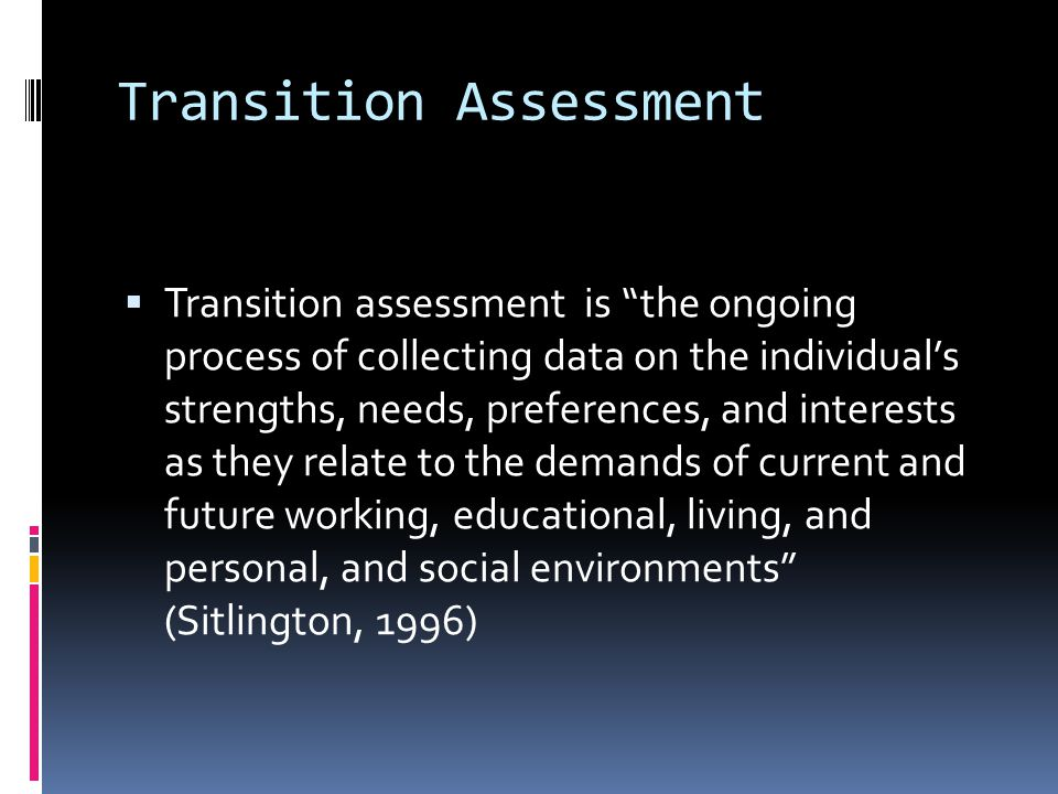 Purpose of Transition Assessment  Help students define their Measurable Postsecondary Goals  Guides educational experiences and Course of Study  Promotes self advocacy and self-awareness