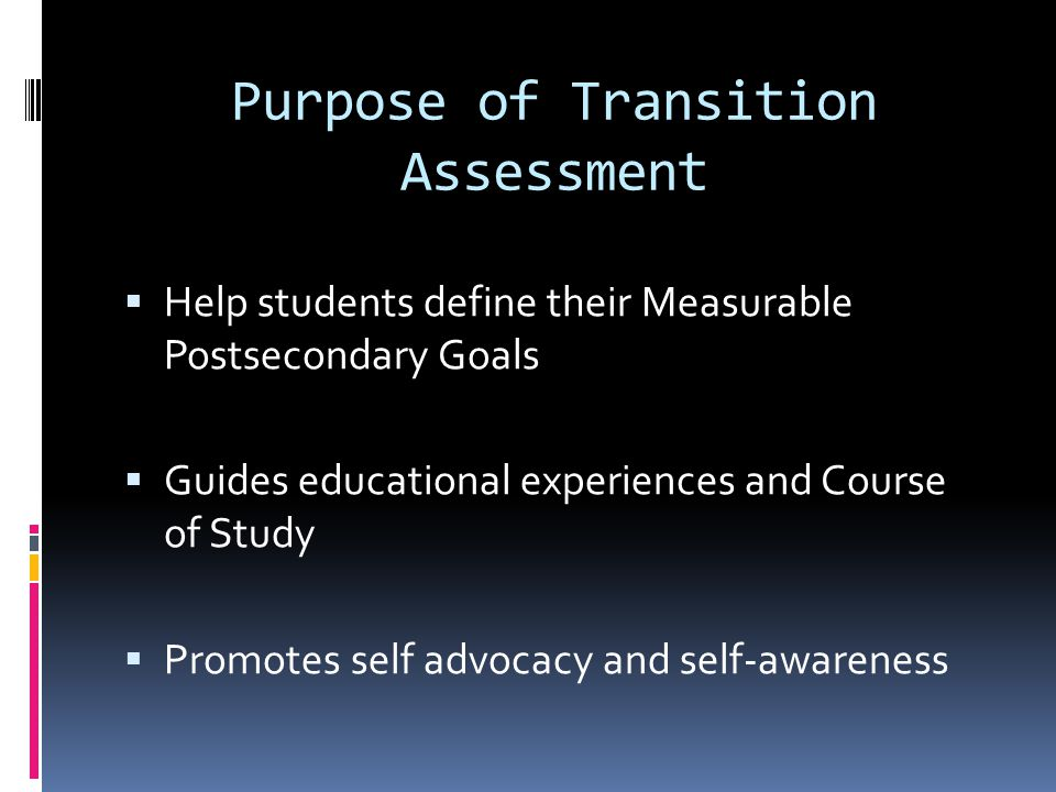 Purpose of Transition Assessment  Help students define their Measurable Postsecondary Goals  Guides educational experiences and Course of Study  Promotes self advocacy and self-awareness