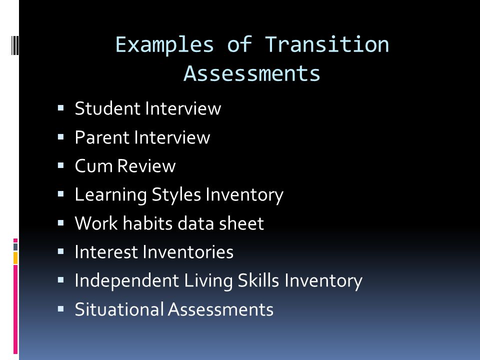Examples of Transition Assessments  Student Interview  Parent Interview  Cum Review  Learning Styles Inventory  Work habits data sheet  Interest Inventories  Independent Living Skills Inventory  Situational Assessments