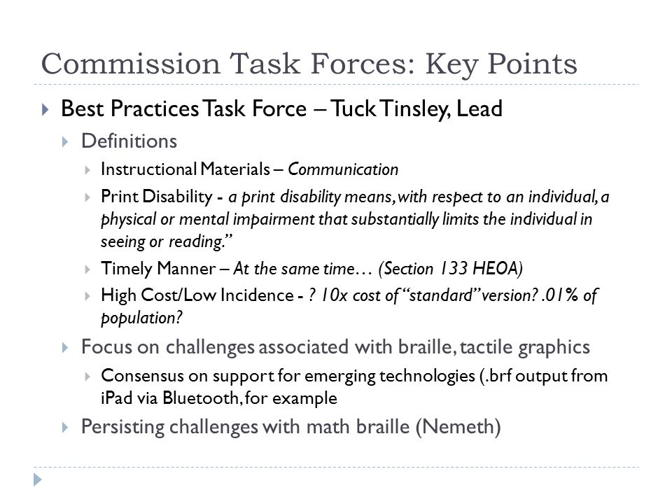 Commission Task Forces: Key Points  Best Practices Task Force – Tuck Tinsley, Lead  Definitions  Instructional Materials – Communication  Print Disability - a print disability means, with respect to an individual, a physical or mental impairment that substantially limits the individual in seeing or reading.  Timely Manner – At the same time… (Section 133 HEOA)  High Cost/Low Incidence - .
